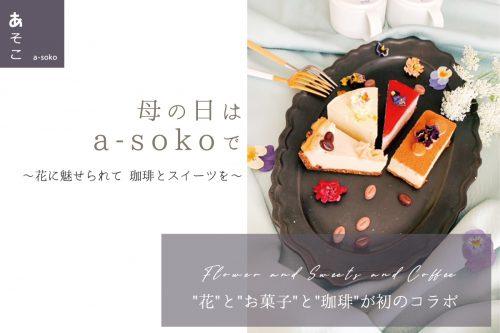 【会場でのイベントは中止】母の日はa-sokoで〜花に魅せられて 珈琲とスイーツを〜