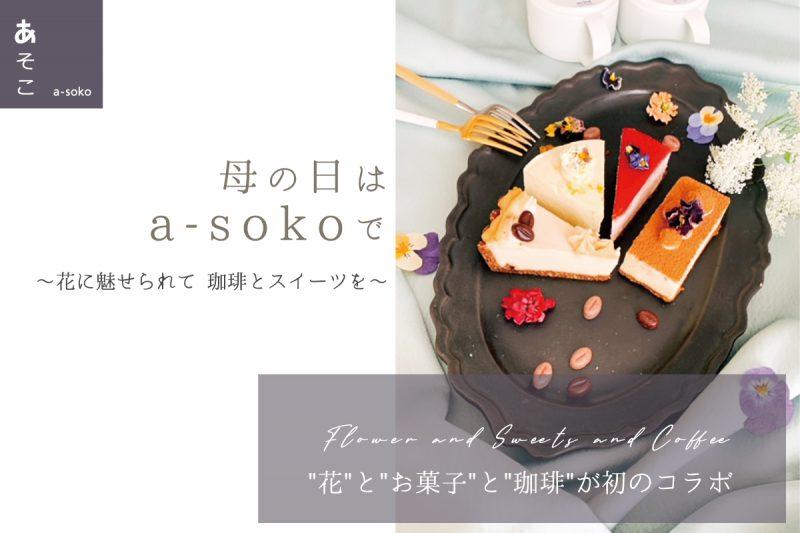 【会場でのイベントは中止】母の日はa-sokoで〜花に魅せられて 珈琲とスイーツを〜(終了)